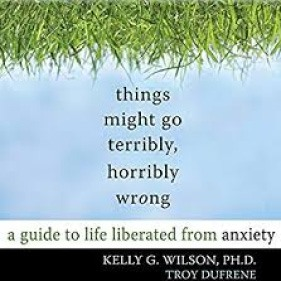 Things Might Go Terribly, Horribly Wrong by Kelly G. Wilson and Troy Dufrene